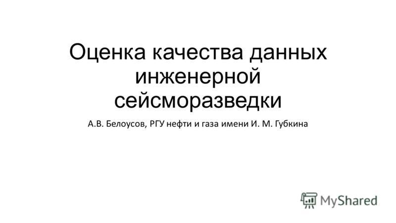 Оценка качества данных инженерной сейсморазведки А.В. Белоусов, РГУ нефти и газа имени И. М. Губкина