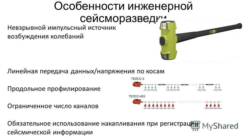 Особенности инженерной сейсморазведки Невзрывной импульсный источник возбуждения колебаний Линейная передача данных/напряжения по косам Продольное профилирование Ограниченное число каналов Обязательное использование накапливания при регистрации сейсм
