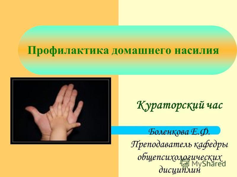 Профилактика домашнего насилия Кураторский час Боленкова Е.Ф. Преподаватель кафедры общепсихологических дисциплин