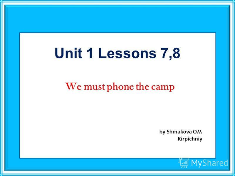 Unit 1 Lessons 7,8 We must phone the camp by Shmakova O.V. Kirpichniy