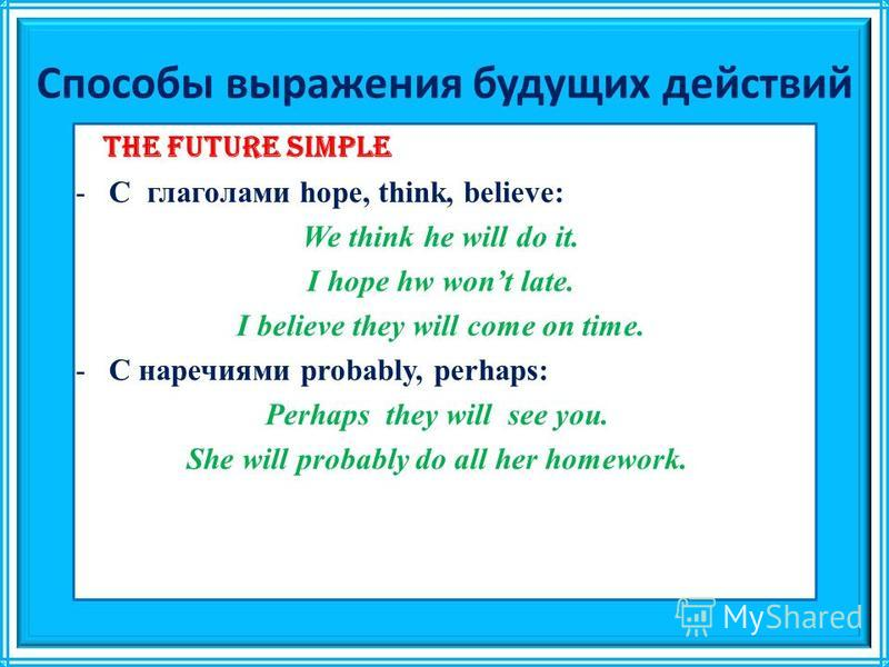 Способы выражения будущих действий The Future Simple -C глаголами hope, think, believe: We think he will do it. I hope hw wont late. I believe they will come on time. -С наречиями probably, perhaps: Perhaps they will see you. She will probably do all