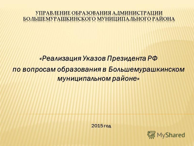 «Реализация Указов Президента РФ по вопросам образования в Большемурашкинском муниципальном районе» 2015 год