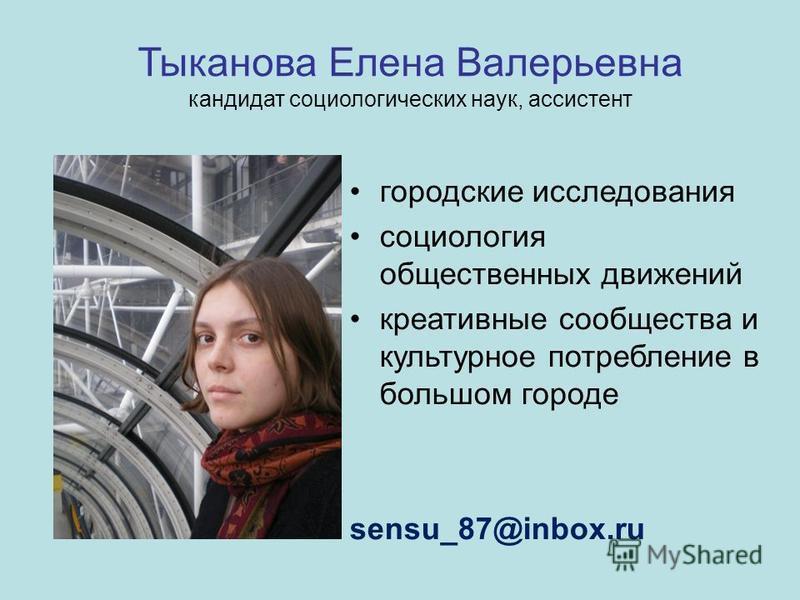 Тыканова Елена Валерьевна кандидат социологических наук, ассистент городские исследования социология общественных движений креативные сообщества и культурное потребление в большом городе sensu_87@inbox.ru