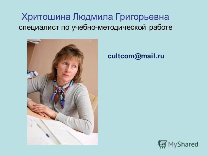 Хритошина Людмила Григорьевна специалист по учебно-методической работе cultcom@mail.ru