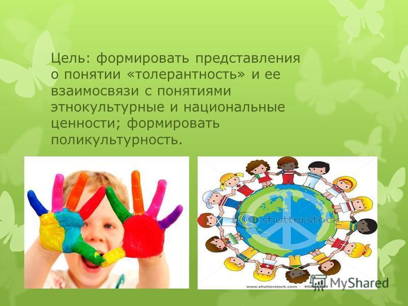 Цель: формировать представления о понятии «толерантность» и ее взаимосвязи с понятиями этнокультурные и национальные ценности; формировать поликультурность.