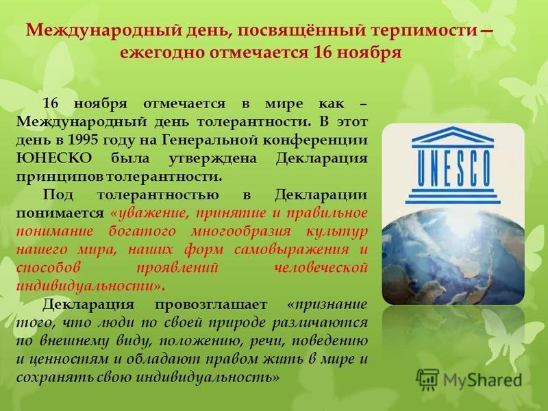 16 ноября отмечается в мире как – Международный день толерантности. В этот день в 1995 году на Генеральной конференции ЮНЕСКО была утверждена Декларация принципов толерантности. Под толерантностью в Декларации понимается «уважение, принятие и правиль