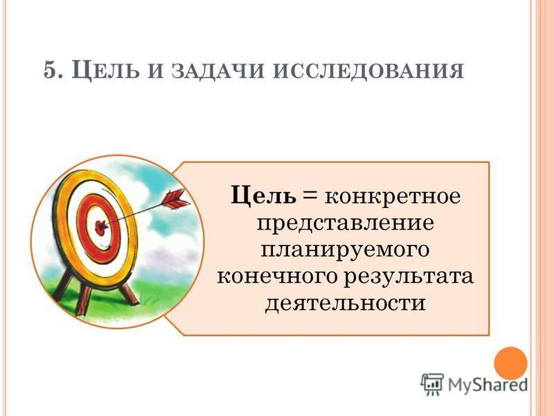 5. Ц ЕЛЬ И ЗАДАЧИ ИССЛЕДОВАНИЯ Цель = конкретное представление планируемого конечного результата деятельности