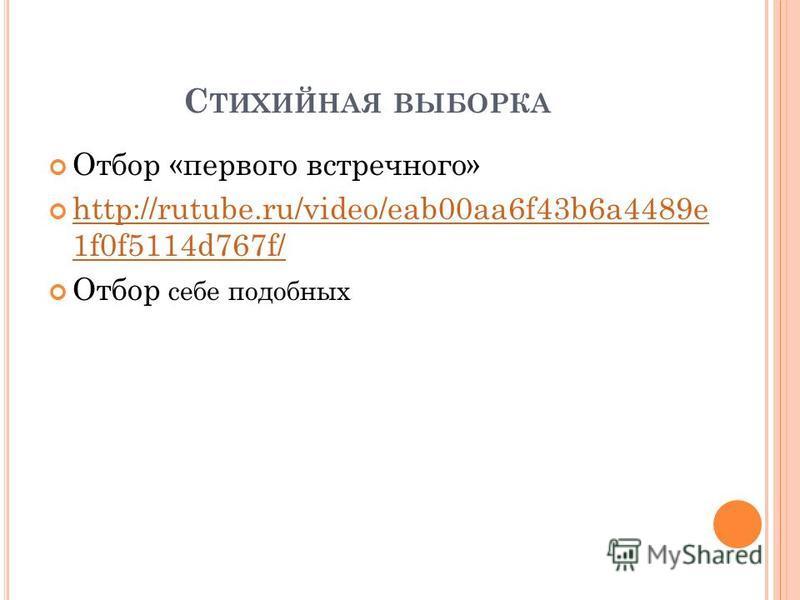 С ТИХИЙНАЯ ВЫБОРКА Отбор «первого встречного» http://rutube.ru/video/eab00aa6f43b6a4489e 1f0f5114d767f/ http://rutube.ru/video/eab00aa6f43b6a4489e 1f0f5114d767f/ Отбор себе подобных