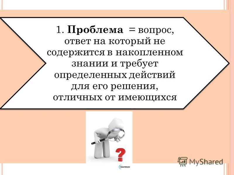1. Проблема = вопрос, ответ на который не содержится в накопленном знании и требует определенных действий для его решения, отличных от имеющихся
