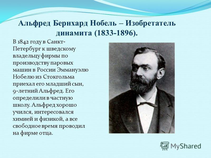 Альфред Бернхард Нобель – Изобретатель динамита (1833-1896). В 1842 году в Санкт- Петербург к шведскому владельцу фирмы по производству паровых машин в России Эммануэлю Нобелю из Стокгольма приехал его младший сын, 9-летний Альфред. Его определили в