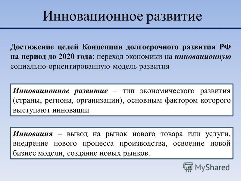 Инновационное развитие Достижение целей Концепции долгосрочного развития РФ на период до 2020 года: переход экономики на инновационную социально-ориентированную модель развития Инновация – вывод на рынок нового товара или услуги, внедрение нового про