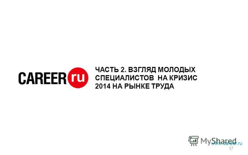 ЧАСТЬ 2. ВЗГЛЯД МОЛОДЫХ СПЕЦИАЛИСТОВ НА КРИЗИС 2014 НА РЫНКЕ ТРУДА 17 www.career.ru