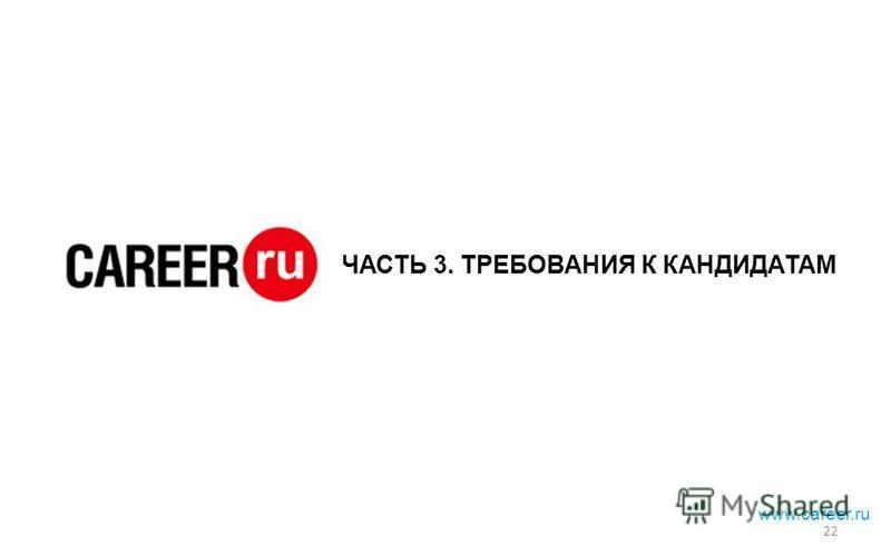 ЧАСТЬ 3. ТРЕБОВАНИЯ К КАНДИДАТАМ www.career.ru 22