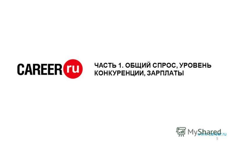 ЧАСТЬ 1. ОБЩИЙ СПРОС, УРОВЕНЬ КОНКУРЕНЦИИ, ЗАРПЛАТЫ www.career.ru 5
