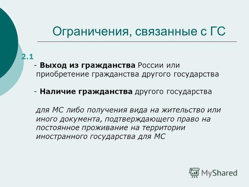 Ограничения, связанные с ГС 2.1 - Выход из гражданства России или приобретение гражданства другого государства - Наличие гражданства другого государства для МС либо получения вида на жительство или иного документа, подтверждающего право на постоянное