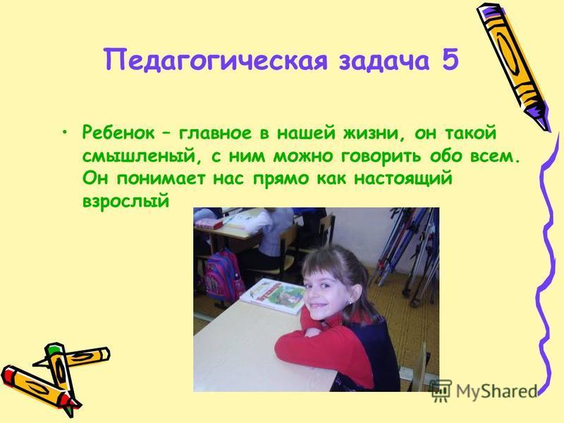 Педагогическая задача 5 Ребенок – главное в нашей жизни, он такой смышленый, с ним можно говорить обо всем. Он понимает нас прямо как настоящий взрослый