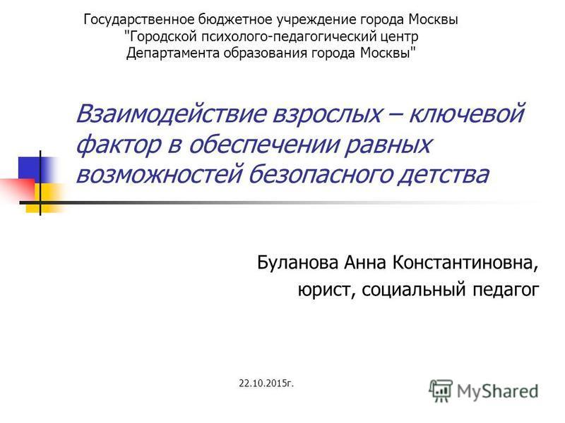 Взаимодействие взрослых – ключевой фактор в обеспечении равных возможностей безопасного детства Буланова Анна Константиновна, юрист, социальный педагог Государственное бюджетное учреждение города Москвы