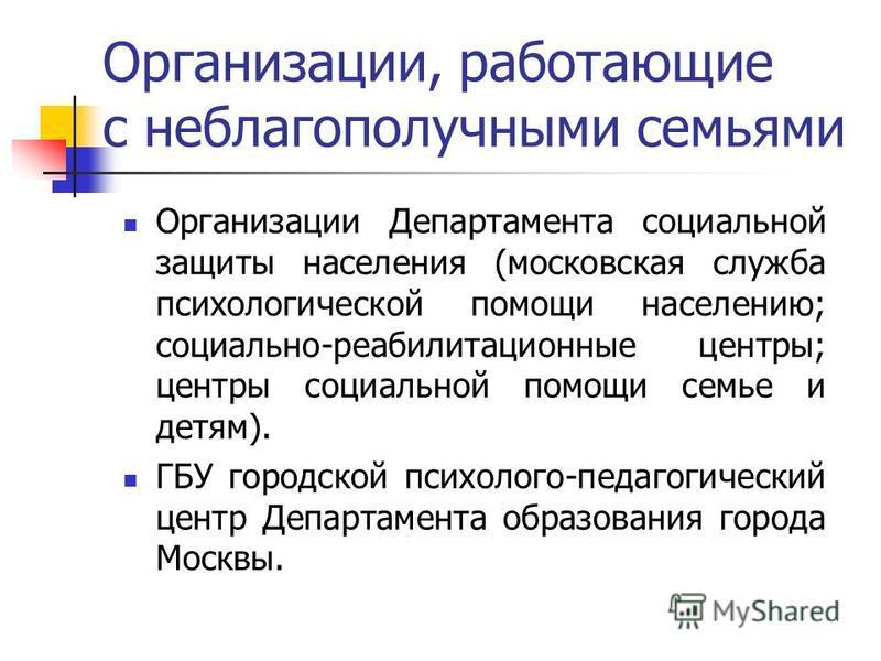 Организации, работающие с неблагополучными семьями Организации Департамента социальной защиты населения (московская служба психологической помощи населению; социально-реабилитационные центры; центры социальной помощи семье и детям). ГБУ городской пси