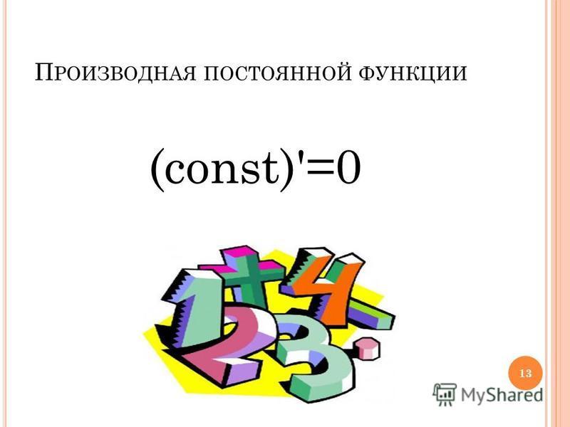 П РОИЗВОДНАЯ ПОСТОЯННОЙ ФУНКЦИИ (const)'=0 13