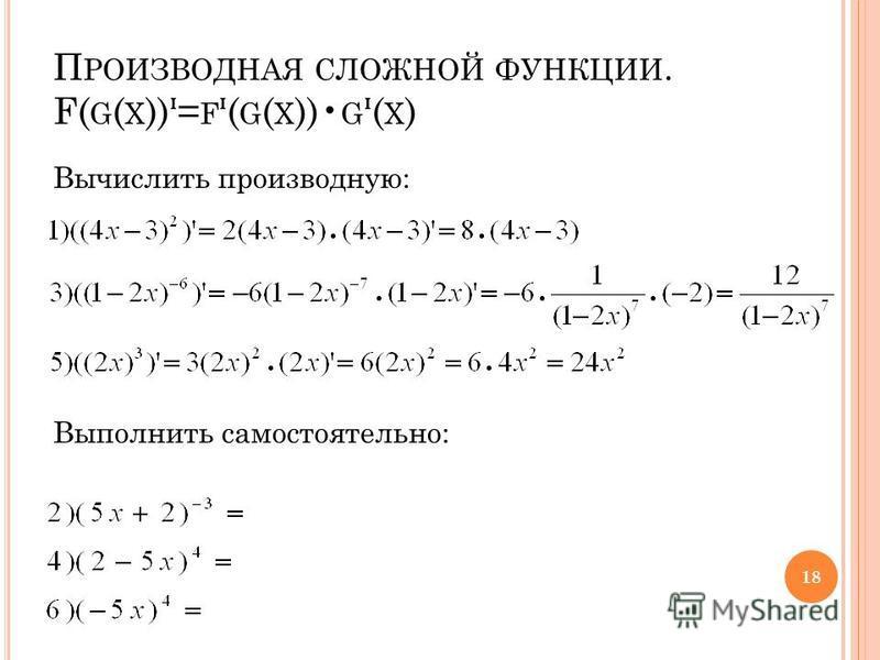 П РОИЗВОДНАЯ СЛОЖНОЙ ФУНКЦИИ. F( G ( X ))= F ( G ( X )) G ( X ) Вычислить производную: Выполнить самостоятельно: 18