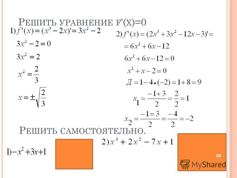 Р ЕШИТЬ САМОСТОЯТЕЛЬНО. Р ЕШИТЬ УРАВНЕНИЕ F '( X )=0 26