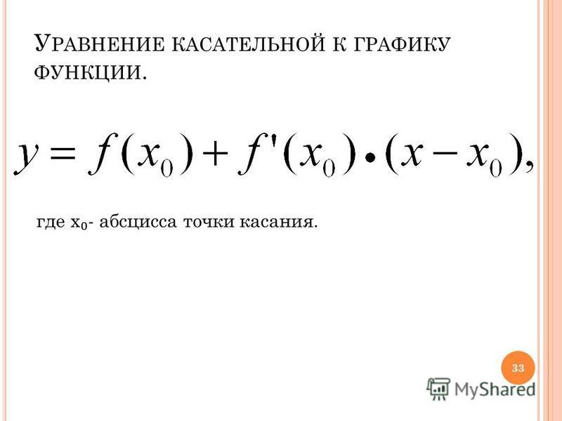 У РАВНЕНИЕ КАСАТЕЛЬНОЙ К ГРАФИКУ ФУНКЦИИ. где х - абсцисса точки касания. 33