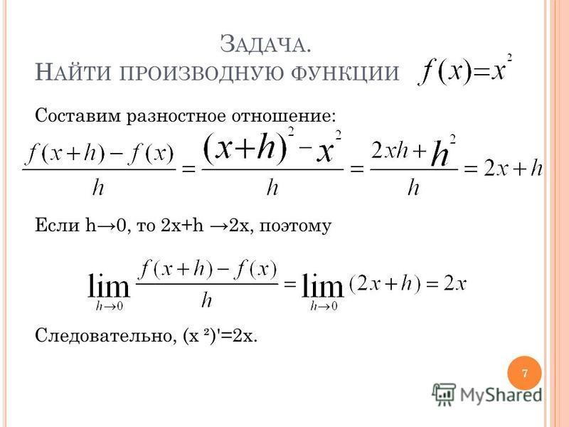 З АДАЧА. Н АЙТИ ПРОИЗВОДНУЮ ФУНКЦИИ Составим разностное отношение: Если h0, то 2 х+h 2x, поэтому Следовательно, (х ²)'=2x. 7