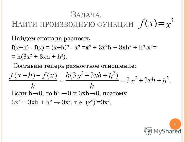 З АДАЧА. Н АЙТИ ПРОИЗВОДНУЮ ФУНКЦИИ Найдем сначала разность f(x+h) - f(x) = (x+h)³ - x³ =x³ + 3x²h + 3xh² + h³-x³= = h(3x² + 3xh + h²). Составим теперь разностное отношение: Если h0, то h² 0 и 3xh0, поэтому 3x² + 3xh + h² 3x², т.е. (x³)'=3x². 8