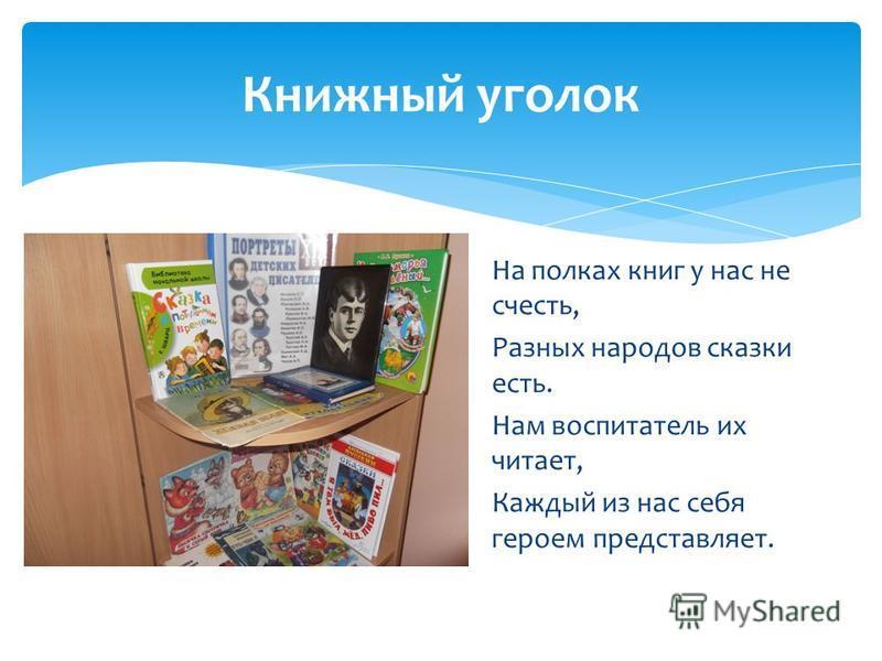 Книжный уголок На полках книг у нас не счесть, Разных народов сказки есть. Нам воспитатель их читает, Каждый из нас себя героем представляет.
