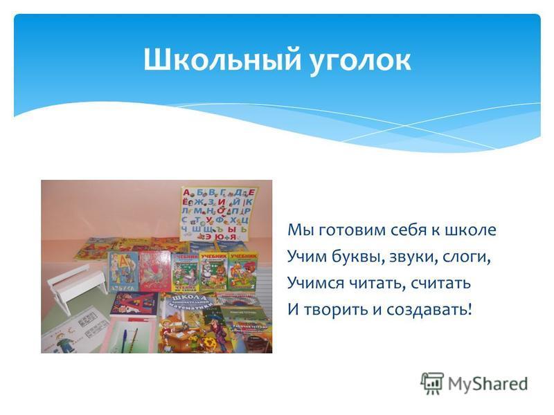 Школьный уголок Мы готовим себя к школе Учим буквы, звуки, слоги, Учимся читать, считать И творить и создавать!