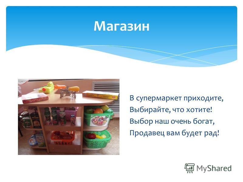 Магазин В супермаркет приходите, Выбирайте, что хотите! Выбор наш очень богат, Продавец вам будет рад!