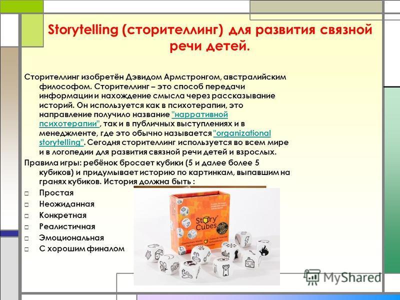 Storytelling (сторителлинг) для развития связной речи детей. Сторителлинг изобретён Дэвидом Армстронгом, австралийским философом. Сторителлинг – это способ передачи информации и нахождение смысла через рассказывание историй. Он используется как в пси