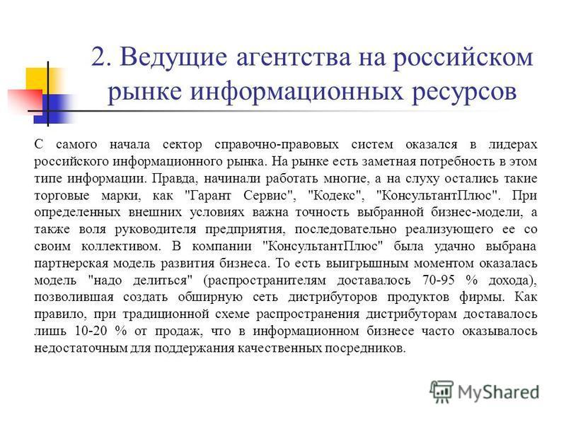 2. Ведущие агентства на российском рынке информационных ресурсов С самого начала сектор справочно-правовых систем оказался в лидерах российского информационного рынка. На рынке есть заметная потребность в этом типе информации. Правда, начинали работа
