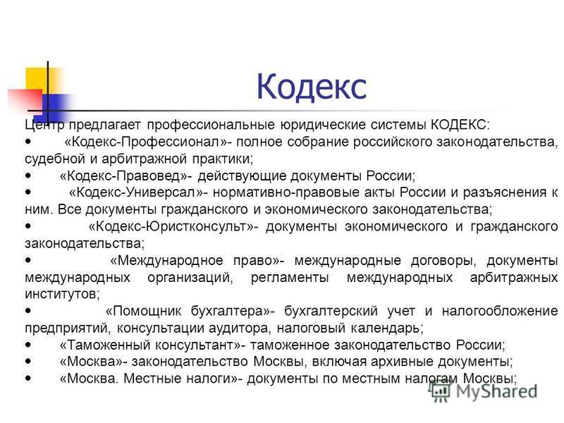 Кодекс Центр предлагает профессиональные юридические системы КОДЕКС: «Кодекс-Профессионал»- полное собрание российского законодательства, судебной и арбитражной практики; «Кодекс-Правовед»- действующие документы России; «Кодекс-Универсал»- нормативно