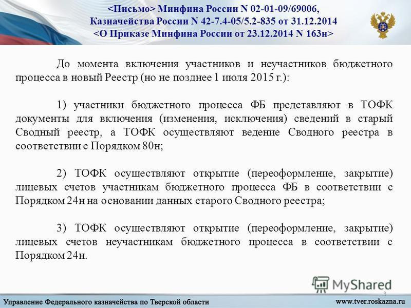 3 Минфина России N 02-01-09/69006, Казначейства России N 42-7.4-05/5.2-835 от 31.12.2014 До момента включения участников и не участников бюджетного процесса в новый Реестр (но не позднее 1 июля 2015 г.): 1) участники бюджетного процесса ФБ представля