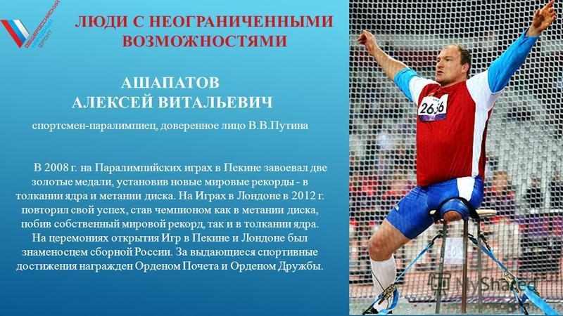 ЛЮДИ С НЕОГРАНИЧЕННЫМИ ВОЗМОЖНОСТЯМИ АШАПАТОВ АЛЕКСЕЙ ВИТАЛЬЕВИЧ спортсмен-паралимпиец, доверенное лицо В.В.Путина В 2008 г. на Паралимпийских играх в Пекине завоевал две золотые медали, установив новые мировые рекорды - в толкании ядра и метании дис