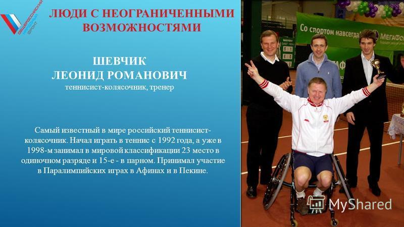 ЛЮДИ С НЕОГРАНИЧЕННЫМИ ВОЗМОЖНОСТЯМИ ШЕВЧИК ЛЕОНИД РОМАНОВИЧ теннисист-колясочник, тренер Самый известный в мире российский теннисист- колясочник. Начал играть в теннис с 1992 года, а уже в 1998-м занимал в мировой классификации 23 место в одиночном