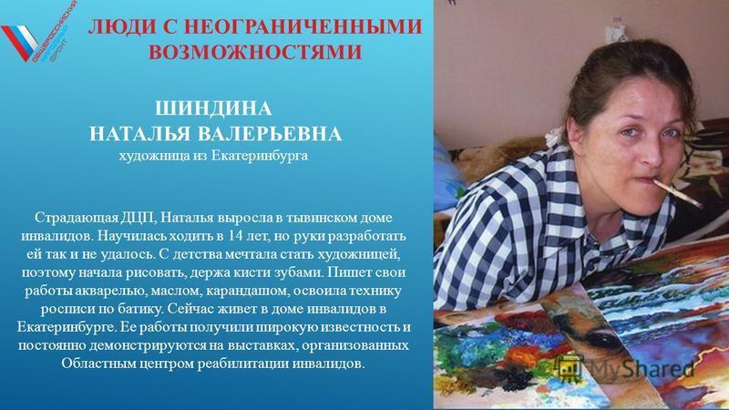 ЛЮДИ С НЕОГРАНИЧЕННЫМИ ВОЗМОЖНОСТЯМИ ШИНДИНА НАТАЛЬЯ ВАЛЕРЬЕВНА художница из Екатеринбурга Страдающая ДЦП, Наталья выросла в тывинском доме инвалидов. Научилась ходить в 14 лет, но руки разработать ей так и не удалось. С детства мечтала стать художни