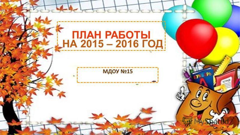 ПЛАН РАБОТЫ НА 2015 – 2016 ГОД МДОУ 15