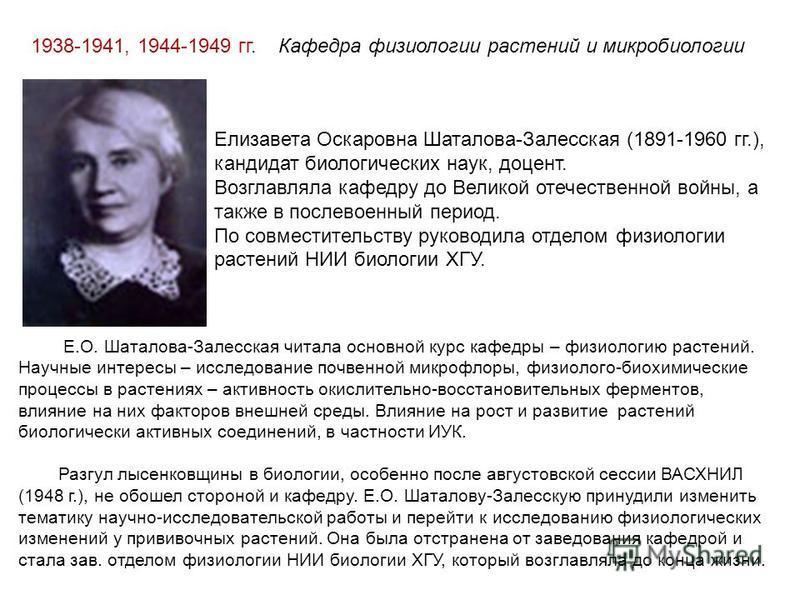 1938-1941, 1944-1949 гг. Кафедра физиологии растений и микробиологии Елизавета Оскаровна Шаталова-Залесская (1891-1960 гг.), кандидат биологических наук, доцент. Возглавляла кафедру до Великой отечественной войны, а также в послевоенный период. По со