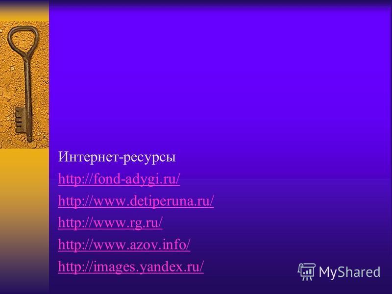 Интернет-ресурсы http://fond-adygi.ru/ http://www.detiperuna.ru/ http://www.rg.ru/ http://www.azov.info/ http://images.yandex.ru/
