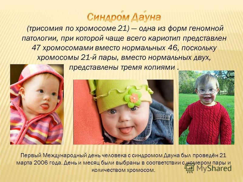 Первый Международный день человека с синдромом Дауна был проведён 21 марта 2006 года. День и месяц были выбраны в соответствии с номером пары и количеством хромосом.