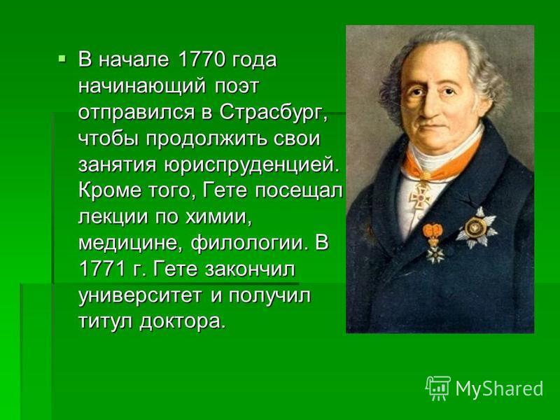 В начале 1770 года начинающий поэт отправился в Страсбург, чтобы продолжить свои занятия юриспруденцией. Кроме того, Гете посещал лекции по химии, медицине, филологии. В 1771 г. Гете закончил университет и получил титул доктора. В начале 1770 года на