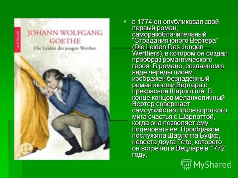 в 1774 он опубликовал свой первый роман, саморазоблачительный Страдания юного Вертера (Die Leiden Des Jungen Werthers), в котором он создал прообраз романтического героя. В романе, созданном в виде череды писем, изображен безнадежный роман юноши Верт