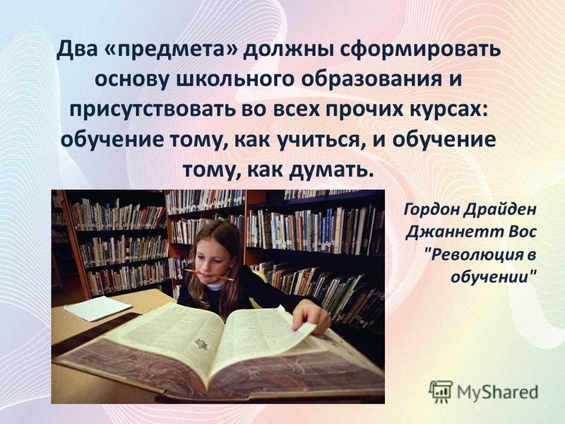 Два «предмета» должны сформировать основу школьного образования и присутствовать во всех прочих курсах: обучение тому, как учиться, и обучение тому, как думать. Гордон Драйден Джаннетт Вос Революция в обучении