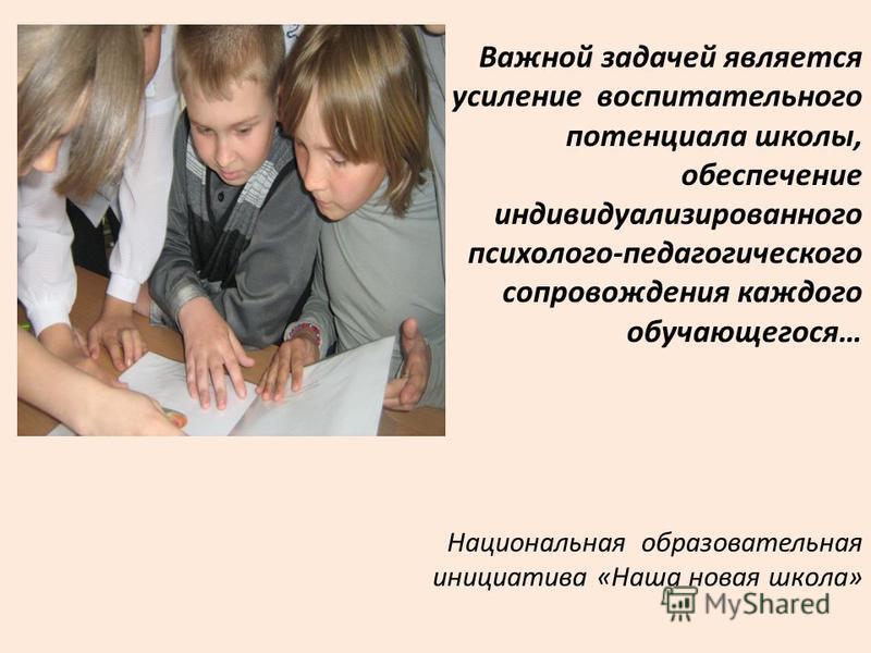Важной задачей является усиление воспитательного потенциала школы, обеспечение индивидуализированного психолого-педагогического сопровождения каждого обучающегося… Национальная образовательная инициатива «Наша новая школа»