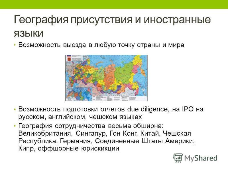 География присутствия и иностранные языки Возможность выезда в любую точку страны и мира Возможность подготовки отчетов due diligence, на IPO на русском, английском, чешском языках География сотрудничества весьма обширна: Великобритания, Сингапур, Го