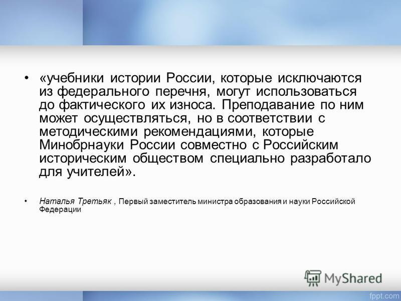 «учебники истории России, которые исключаются из федерального перечня, могут использоваться до фактического их износа. Преподавание по ним может осуществляться, но в соответствии с методическими рекомендациями, которые Минобрнауки России совместно с
