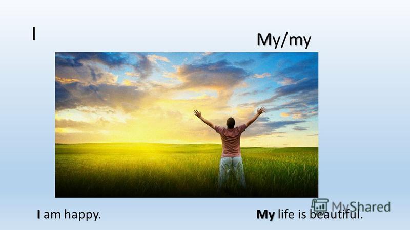I Mm My/my I I am happy. My My life is beautiful.