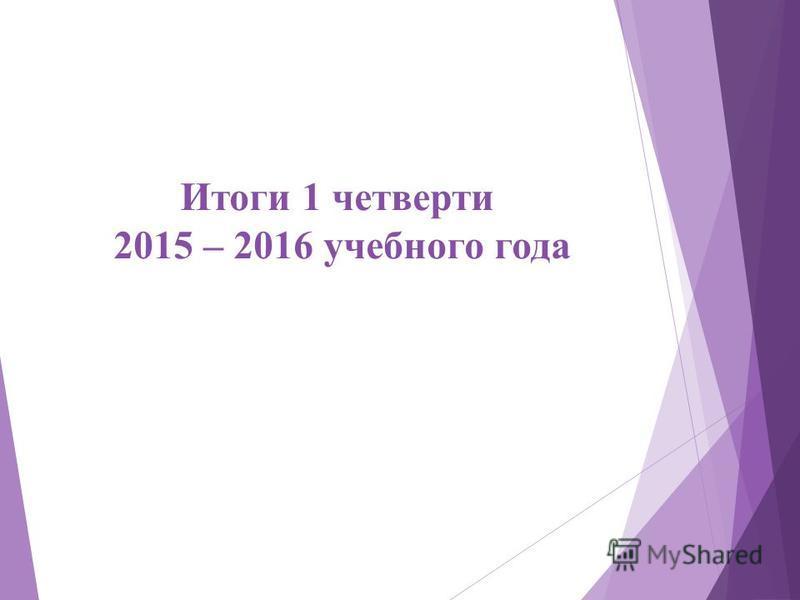 Итоги 1 четверти 2015 – 2016 учебного года